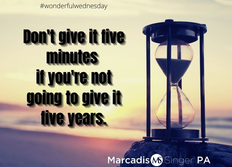 Wonderful Wednesday - If You're Not Going to Give It Five Years